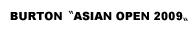 BURTON 〝ASIAN OPEN 2009〟